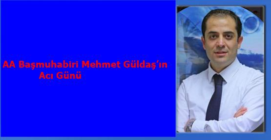 AA Başmuhabiri Mehmet Güldaş'ın Acı Günü